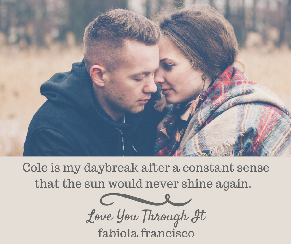 Cole is my daybreak after a constant sense that the sun would never shine again.